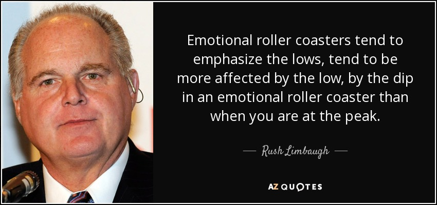 Emotional roller coasters tend to emphasize the lows, tend to be more affected by the low, by the dip in an emotional roller coaster than when you are at the peak. - Rush Limbaugh