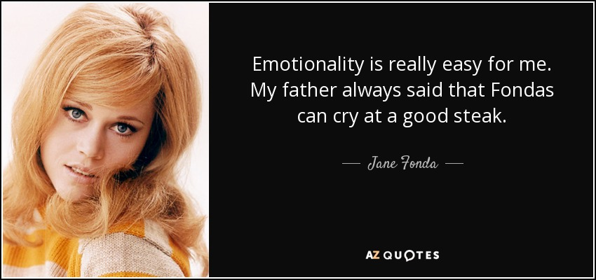 Emotionality is really easy for me. My father always said that Fondas can cry at a good steak. - Jane Fonda