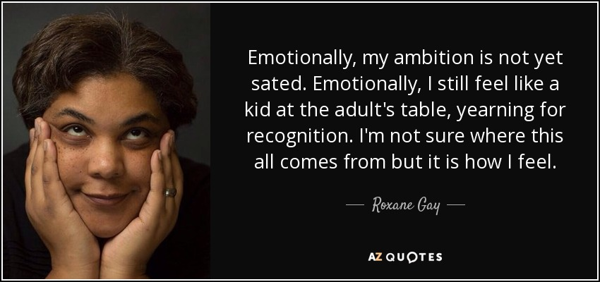 Emotionally, my ambition is not yet sated. Emotionally, I still feel like a kid at the adult's table, yearning for recognition. I'm not sure where this all comes from but it is how I feel. - Roxane Gay