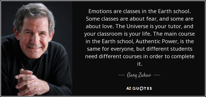 Emotions are classes in the Earth school. Some classes are about fear, and some are about love. The Universe is your tutor, and your classroom is your life. The main course in the Earth school, Authentic Power, is the same for everyone, but different students need different courses in order to complete it. - Gary Zukav