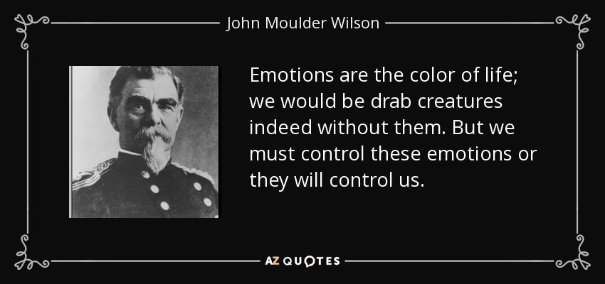 Emotions are the color of life; we would be drab creatures indeed without them. But we must control these emotions or they will control us. - John Moulder Wilson