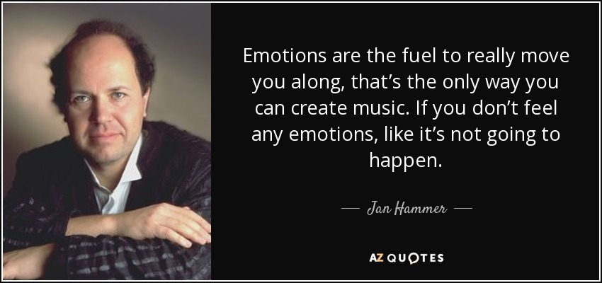 Emotions are the fuel to really move you along, that's the only way you can create music. If you don't feel any emotions, like it's not going to happen. - Jan Hammer