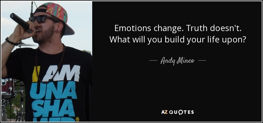 Emotions change. Truth doesn't. What will you build your life upon? - Andy Mineo