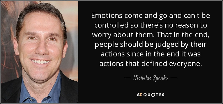 Emotions come and go and can't be controlled so there's no reason to worry about them. That in the end, people should be judged by their actions since in the end it was actions that defined everyone. - Nicholas Sparks