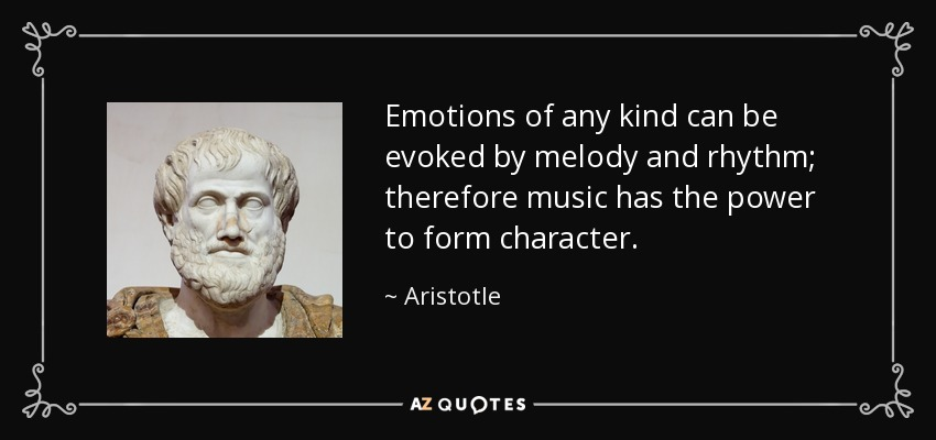 Emotions of any kind can be evoked by melody and rhythm; therefore music has the power to form character. - Aristotle