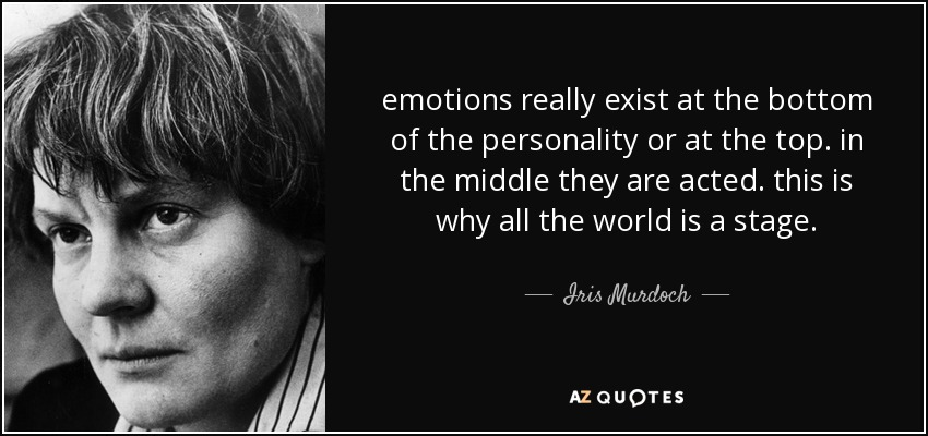 emotions really exist at the bottom of the personality or at the top. in the middle they are acted. this is why all the world is a stage. - Iris Murdoch
