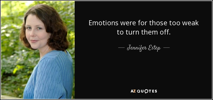 Emotions were for those too weak to turn them off. - Jennifer Estep