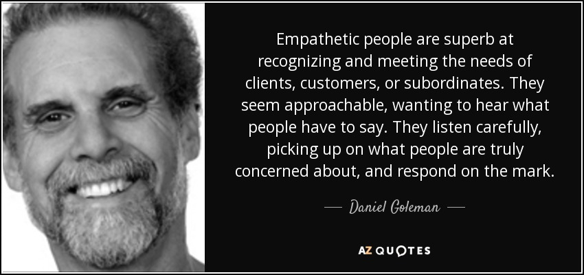 Empathetic people are superb at recognizing and meeting the needs of clients, customers, or subordinates. They seem approachable, wanting to hear what people have to say. They listen carefully, picking up on what people are truly concerned about, and respond on the mark. - Daniel Goleman