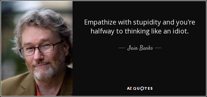 Empathize with stupidity and you're halfway to thinking like an idiot - Iain Banks