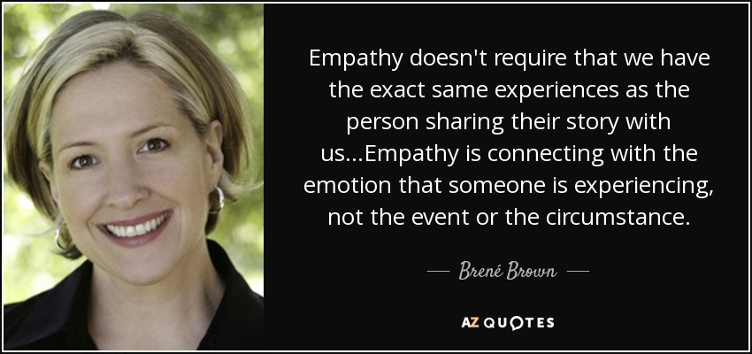 Empathy doesn't require that we have the exact same experiences as the person sharing their story with us...Empathy is connecting with the emotion that someone is experiencing, not the event or the circumstance. - Brené Brown