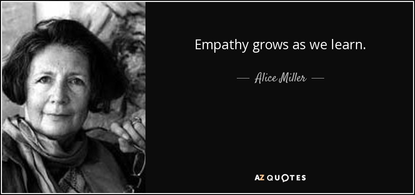 Empathy grows as we learn. - Alice Miller