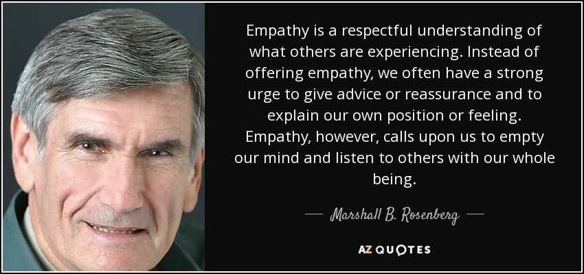 Empathy is a respectful understanding of what others are experiencing. Instead of offering empathy, we often have a strong urge to give advice or reassurance and to explain our own position or feeling. Empathy, however, calls upon us to empty our mind and listen to others with our whole being. - Marshall B. Rosenberg