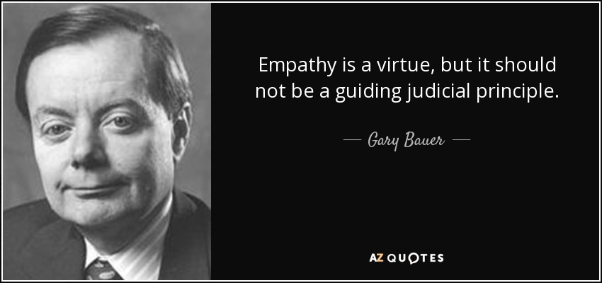 Empathy is a virtue, but it should not be a guiding judicial principle. - Gary Bauer