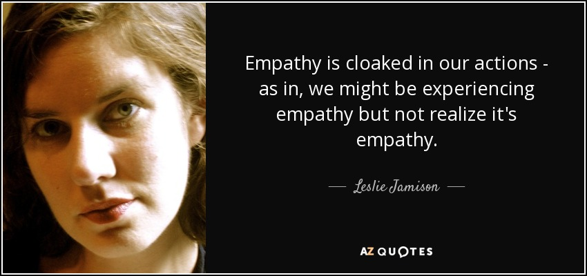 Empathy is cloaked in our actions - as in, we might be experiencing empathy but not realize it's empathy. - Leslie Jamison