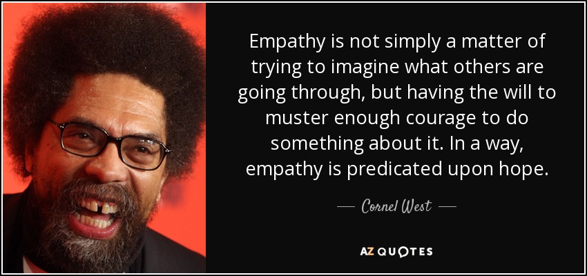 Empathy is not simply a matter of trying to imagine what others are going through, but having the will to muster enough courage to do something about it. In a way, empathy is predicated upon hope. - Cornel West