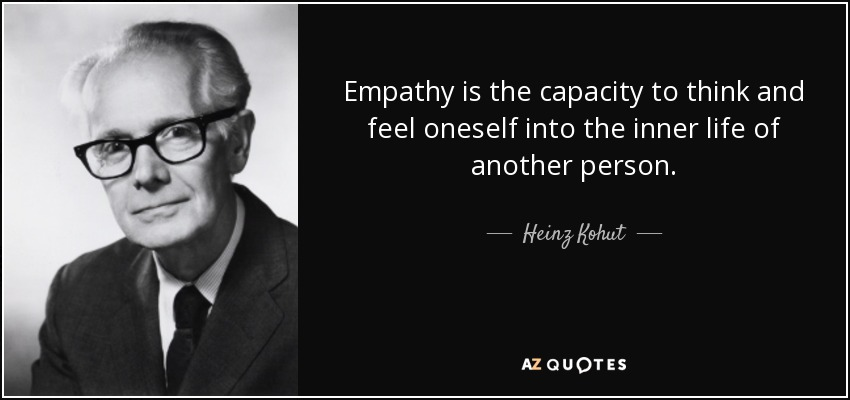 Empathy is the capacity to think and feel oneself into the inner life of another person. - Heinz Kohut
