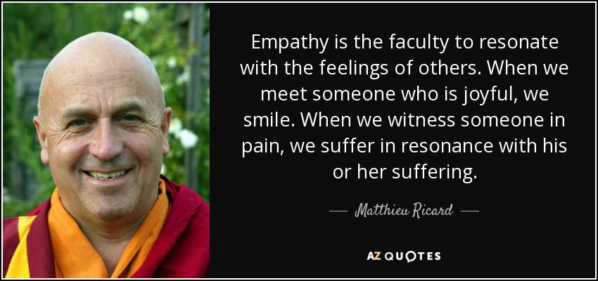 Empathy is the faculty to resonate with the feelings of others. When we meet someone who is joyful, we smile. When we witness someone in pain, we suffer in resonance with his or her suffering. - Matthieu Ricard