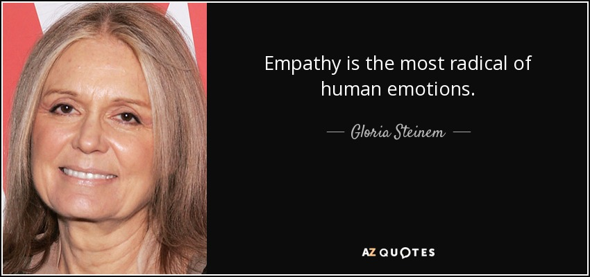 Empathy is the most radical of human emotions. - Gloria Steinem