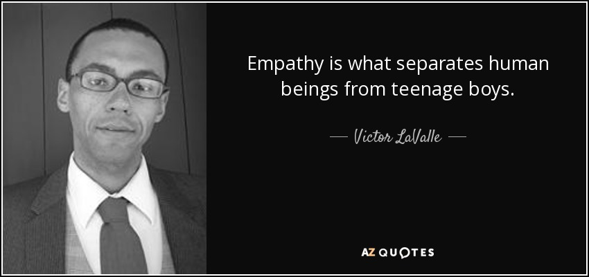 Empathy is what separates human beings from teenage boys. - Victor LaValle