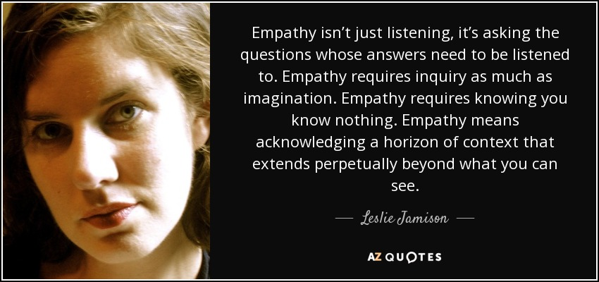 Empathy isn't just listening, it's asking the questions whose answers need to be listened to. Empathy requires inquiry as much as imagination. Empathy requires knowing you know nothing. Empathy means acknowledging a horizon of context that extends perpetually beyond what you can see. - Leslie Jamison