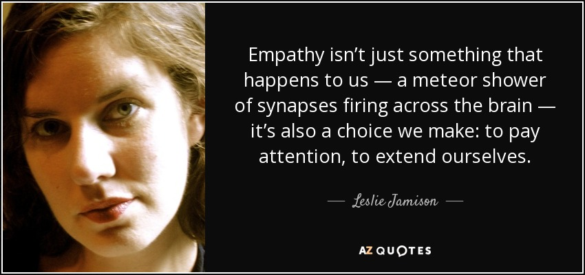 Empathy isn't just something that happens to us — a meteor shower of synapses firing across the brain — it's also a choice we make: to pay attention, to extend ourselves. - Leslie Jamison