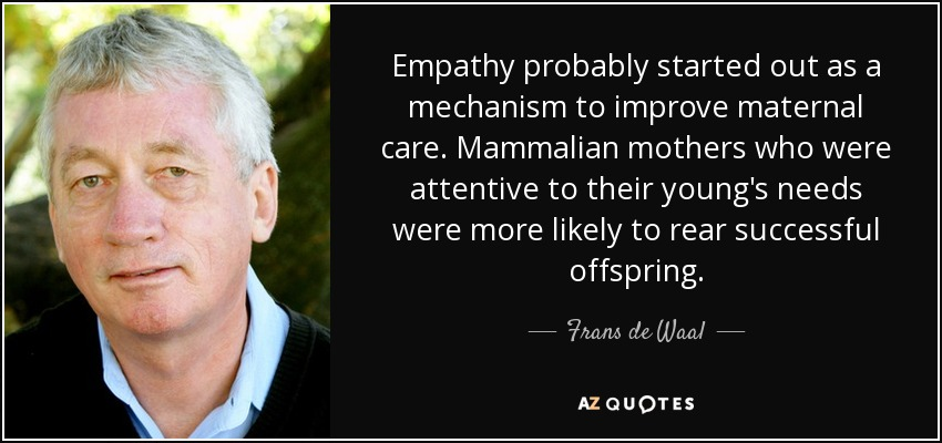 Empathy probably started out as a mechanism to improve maternal care. Mammalian mothers who were attentive to their young's needs were more likely to rear successful offspring. - Frans de Waal
