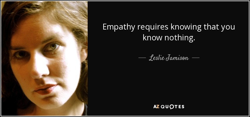 Empathy requires knowing that you know nothing. - Leslie Jamison