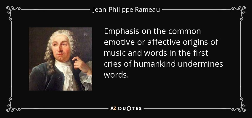 Emphasis on the common emotive or affective origins of music and words in the first cries of humankind undermines words. - Jean-Philippe Rameau