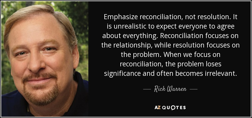 Emphasize reconciliation, not resolution. It is unrealistic to expect everyone to agree about everything. Reconciliation focuses on the relationship, while resolution focuses on the problem. When we focus on reconciliation, the problem loses significance and often becomes irrelevant. - Rick Warren