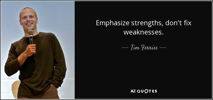 Emphasize strengths, don't fix weaknesses. - Tim Ferriss