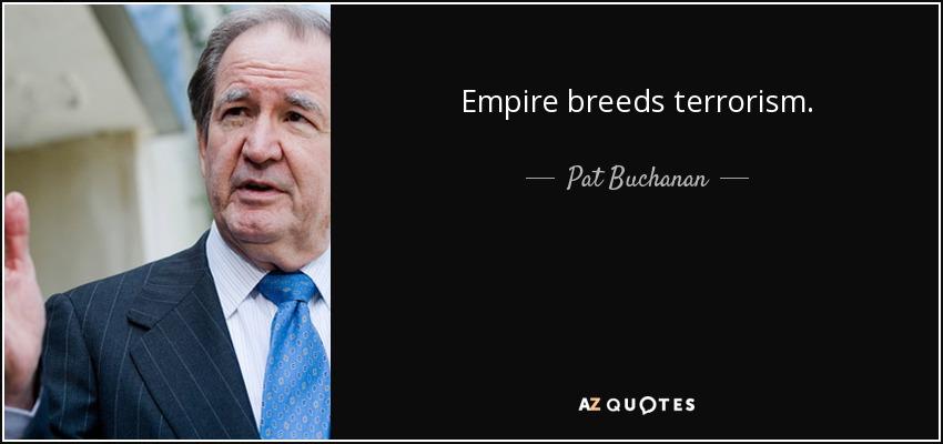 Empire breeds terrorism. - Pat Buchanan