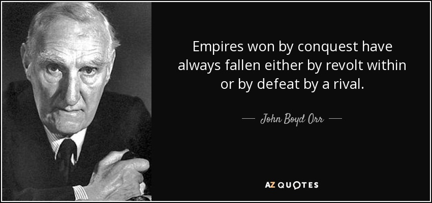 Empires won by conquest have always fallen either by revolt within or by defeat by a rival. - John Boyd Orr