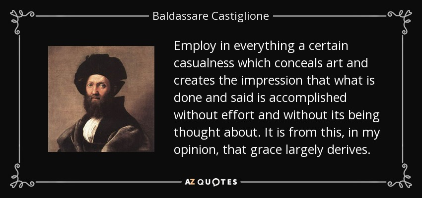 Employ in everything a certain casualness which conceals art and creates the impression that what is done and said is accomplished without effort and without its being thought about. It is from this, in my opinion, that grace largely derives. - Baldassare Castiglione