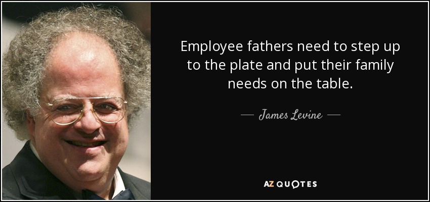 Employee fathers need to step up to the plate and put their family needs on the table. - James Levine