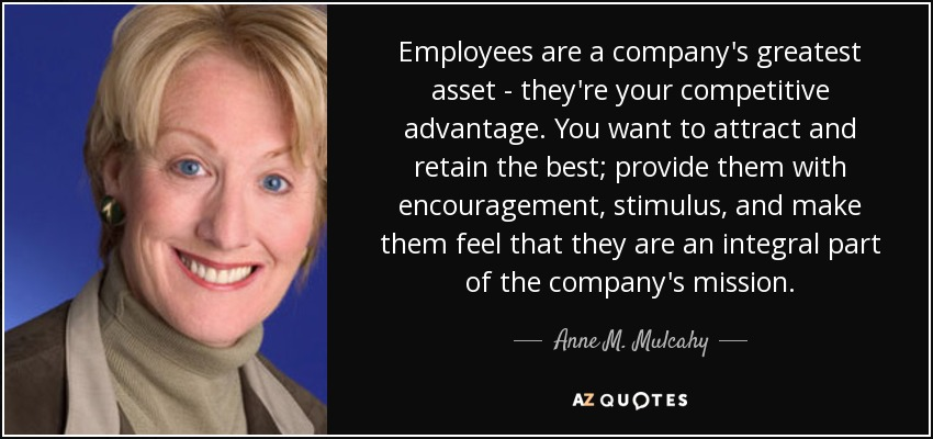 Employees are a company's greatest asset - they're your competitive advantage. You want to attract and retain the best; provide them with encouragement, stimulus, and make them feel that they are an integral part of the company's mission. - Anne M. Mulcahy