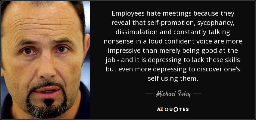 Employees hate meetings because they reveal that self-promotion, sycophancy, dissimulation and constantly talking nonsense in a loud confident voice are more impressive than merely being good at the job - and it is depressing to lack these skills but even more depressing to discover one's self using them. - Michael Foley