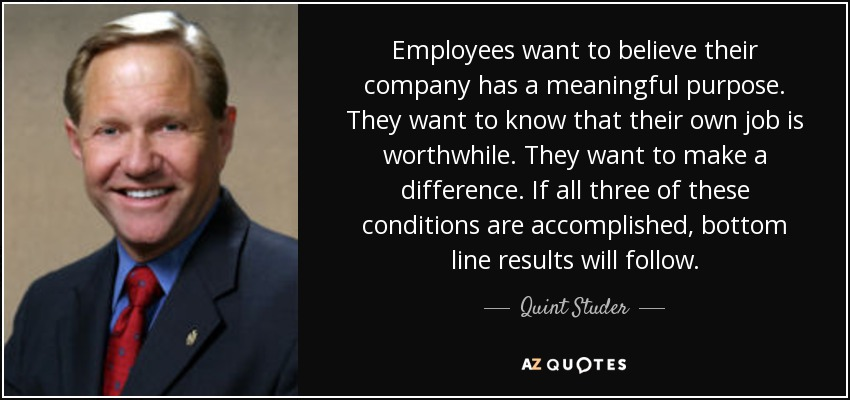 Employees want to believe their company has a meaningful purpose. They want to know that their own job is worthwhile. They want to make a difference. If all three of these conditions are accomplished, bottom line results will follow. - Quint Studer