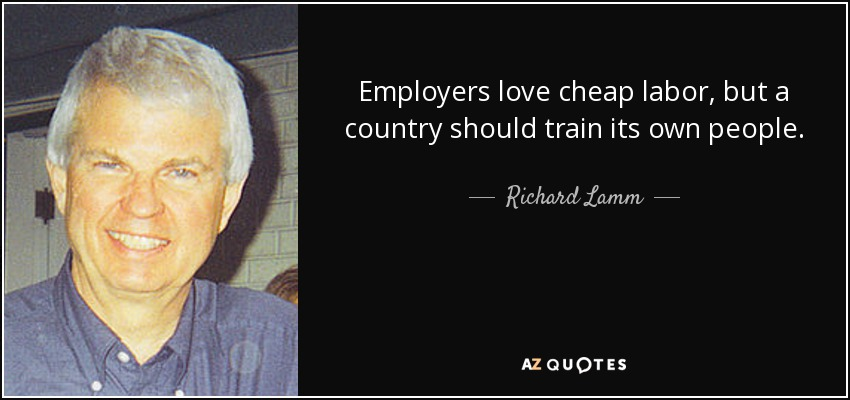 Employers love cheap labor, but a country should train its own people. - Richard Lamm