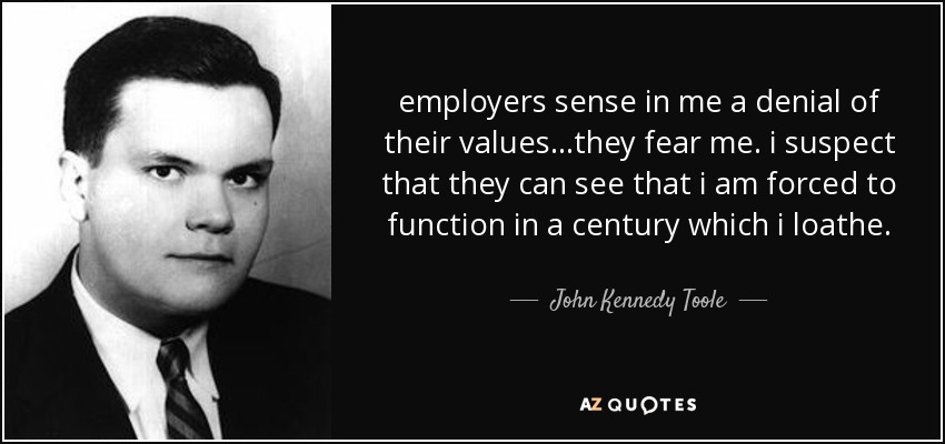 employers sense in me a denial of their values...they fear me. i suspect that they can see that i am forced to function in a century which i loathe. - John Kennedy Toole