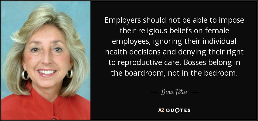 Employers should not be able to impose their religious beliefs on female employees, ignoring their individual health decisions and denying their right to reproductive care. Bosses belong in the boardroom, not in the bedroom. - Dina Titus