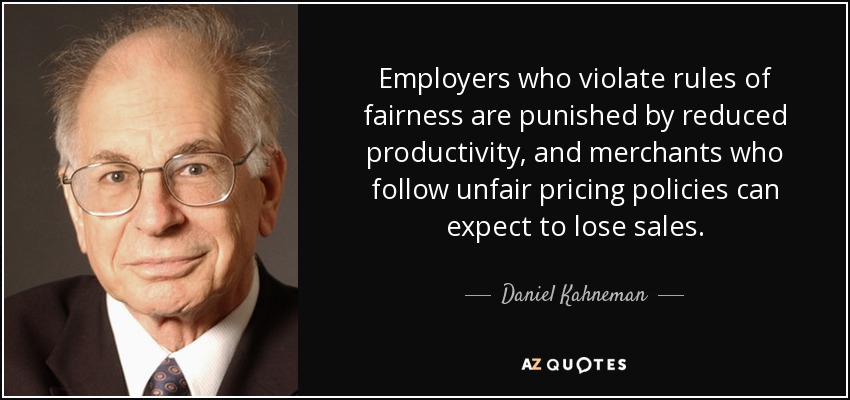 Employers who violate rules of fairness are punished by reduced productivity, and merchants who follow unfair pricing policies can expect to lose sales. - Daniel Kahneman