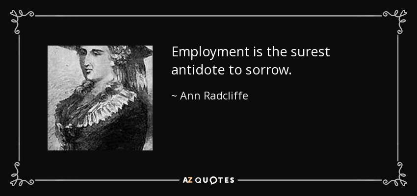 Employment is the surest antidote to sorrow. - Ann Radcliffe