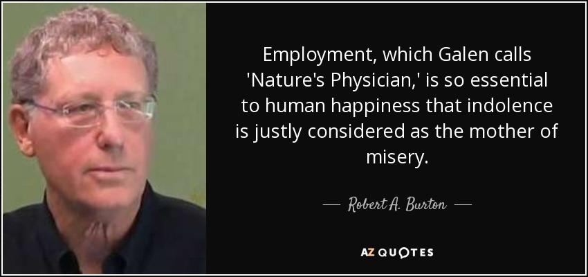 Employment, which Galen calls 'Nature's Physician,' is so essential to human happiness that indolence is justly considered as the mother of misery. - Robert A. Burton