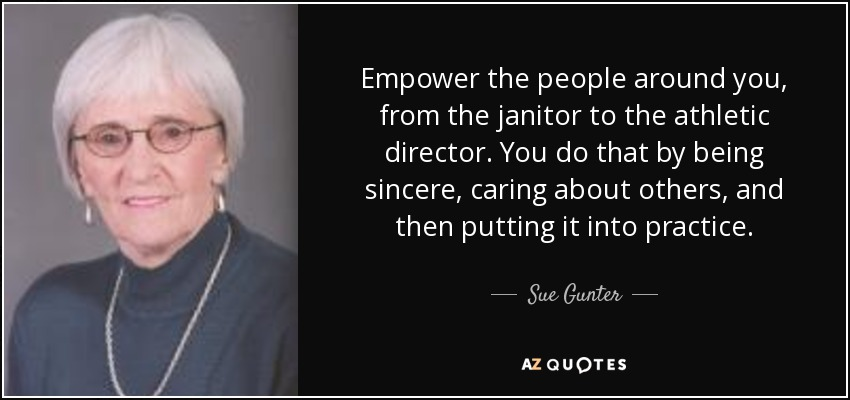 Empower the people around you, from the janitor to the athletic director. You do that by being sincere, caring about others, and then putting it into practice. - Sue Gunter