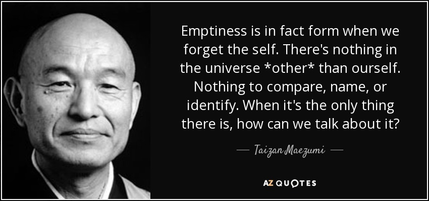 Emptiness is in fact form when we forget the self. There's nothing in the universe *other* than ourself. Nothing to compare, name, or identify. When it's the only thing there is, how can we talk about it? - Taizan Maezumi