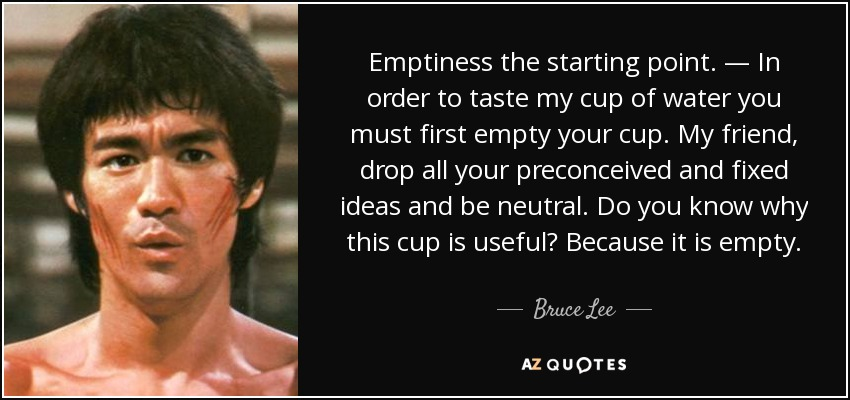 Emptiness the starting point. — In order to taste my cup of water you must first empty your cup. My friend, drop all your preconceived and fixed ideas and be neutral. Do you know why this cup is useful? Because it is empty. - Bruce Lee