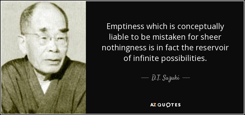 Emptiness which is conceptually liable to be mistaken for sheer nothingness is in fact the reservoir of infinite possibilities. - D.T. Suzuki