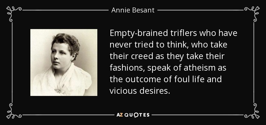 Empty-brained triflers who have never tried to think, who take their creed as they take their fashions, speak of atheism as the outcome of foul life and vicious desires. - Annie Besant