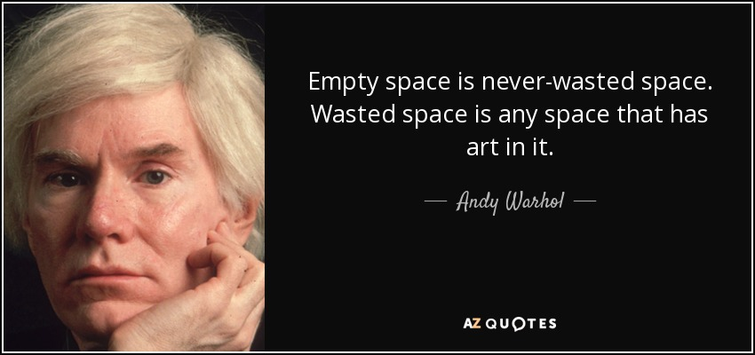 Andy Warhol quote: Empty space is never-wasted space ...