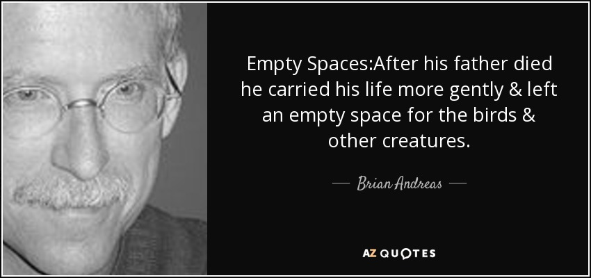 Empty Spaces:After his father died he carried his life more gently & left an empty space for the birds & other creatures. - Brian Andreas